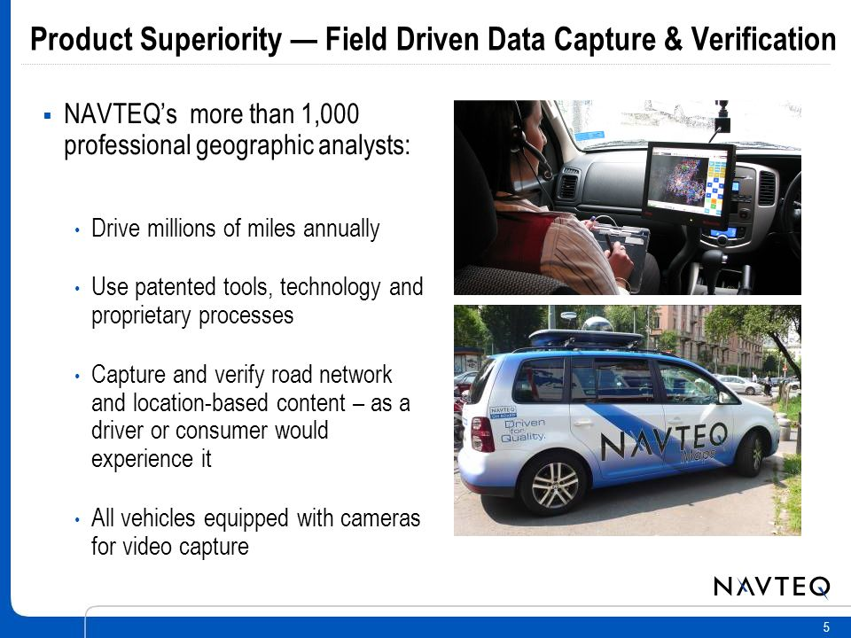 5 NAVTEQs more than 1,000 professional geographic analysts: Drive millions of miles annually Use patented tools, technology and proprietary processes Capture and verify road network and location-based content – as a driver or consumer would experience it All vehicles equipped with cameras for video capture Product Superiority Field Driven Data Capture & Verification
