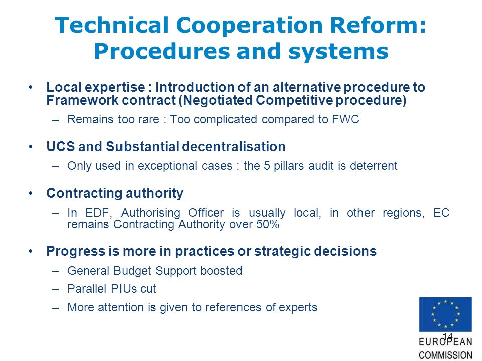 14 Technical Cooperation Reform: Procedures and systems Local expertise : Introduction of an alternative procedure to Framework contract (Negotiated Competitive procedure) –Remains too rare : Too complicated compared to FWC UCS and Substantial decentralisation –Only used in exceptional cases : the 5 pillars audit is deterrent Contracting authority –In EDF, Authorising Officer is usually local, in other regions, EC remains Contracting Authority over 50% Progress is more in practices or strategic decisions –General Budget Support boosted –Parallel PIUs cut –More attention is given to references of experts