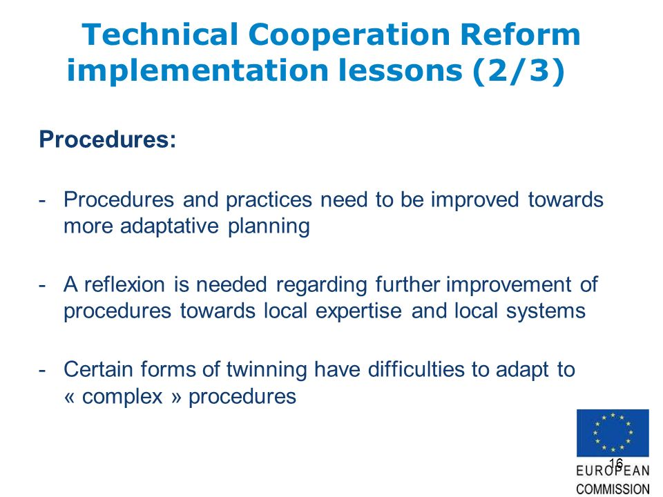 16 Technical Cooperation Reform implementation lessons (2/3) Procedures: -Procedures and practices need to be improved towards more adaptative plannin