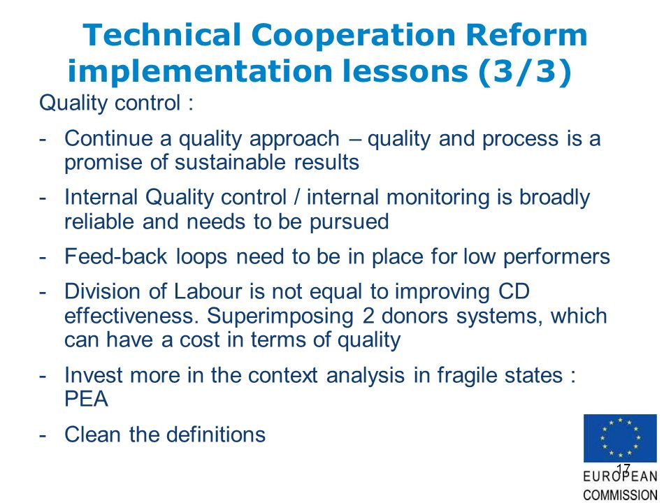 17 Technical Cooperation Reform implementation lessons (3/3) Quality control : -Continue a quality approach – quality and process is a promise of sustainable results -Internal Quality control / internal monitoring is broadly reliable and needs to be pursued -Feed-back loops need to be in place for low performers -Division of Labour is not equal to improving CD effectiveness.