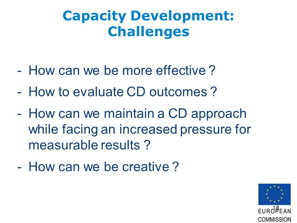 18 Capacity Development: Challenges -How can we be more effective ? -How to evaluate CD outcomes ? -How can we maintain a CD approach while facing an