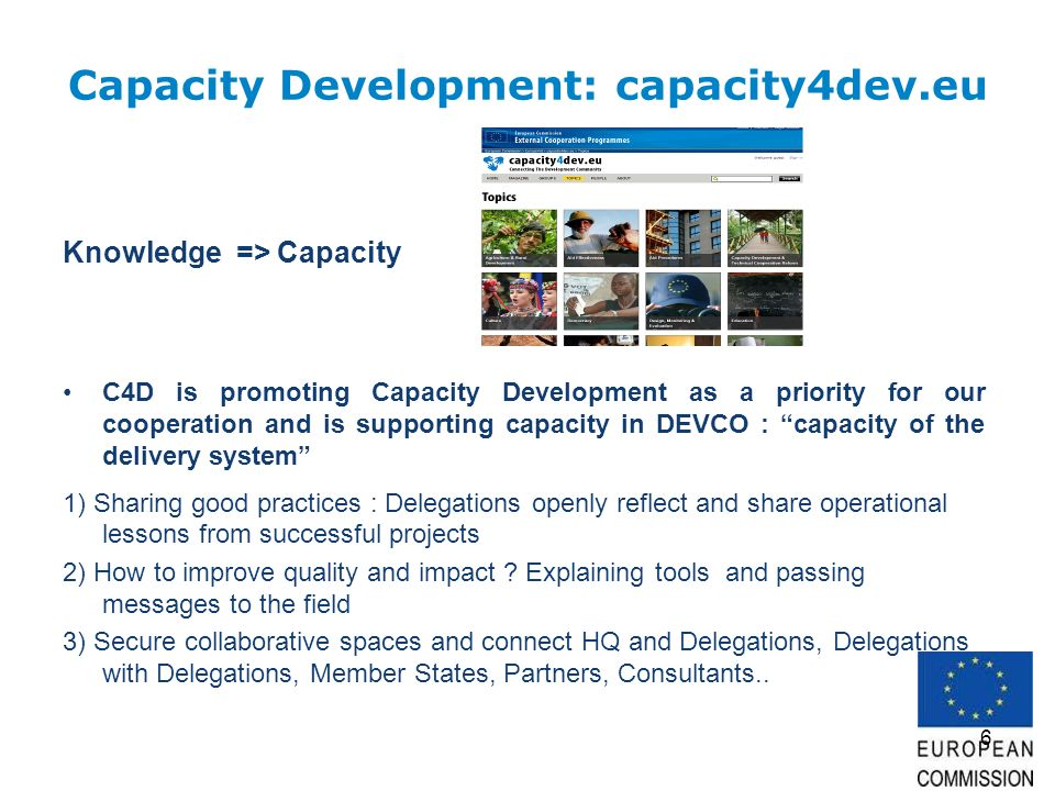 6 Capacity Development: capacity4dev.eu Knowledge => Capacity C4D is promoting Capacity Development as a priority for our cooperation and is supporting capacity in DEVCO : capacity of the delivery system 1) Sharing good practices : Delegations openly reflect and share operational lessons from successful projects 2) How to improve quality and impact .