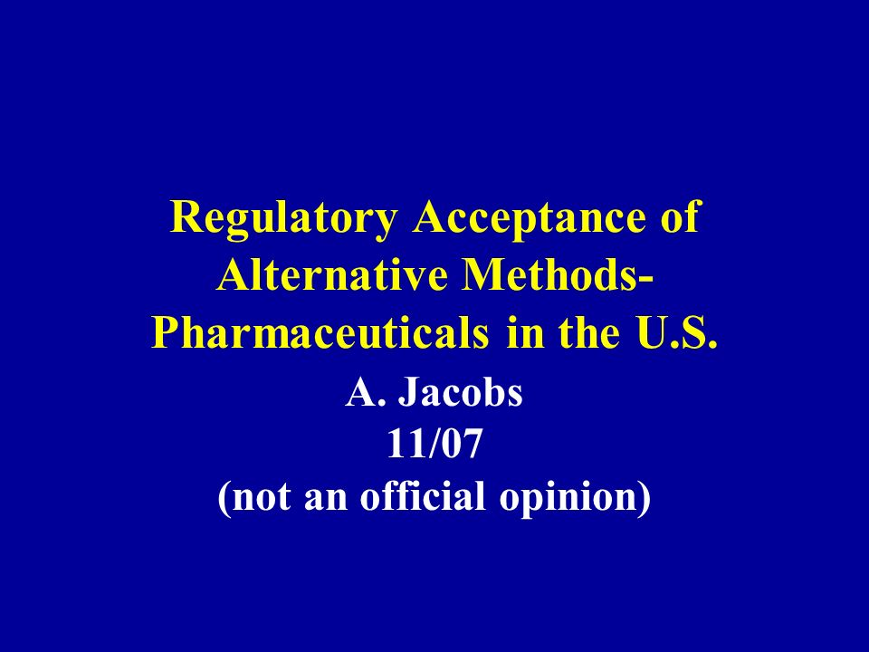 Regulatory Acceptance of Alternative Methods- Pharmaceuticals in the U.S. A. Jacobs 11/07 (not an official opinion)