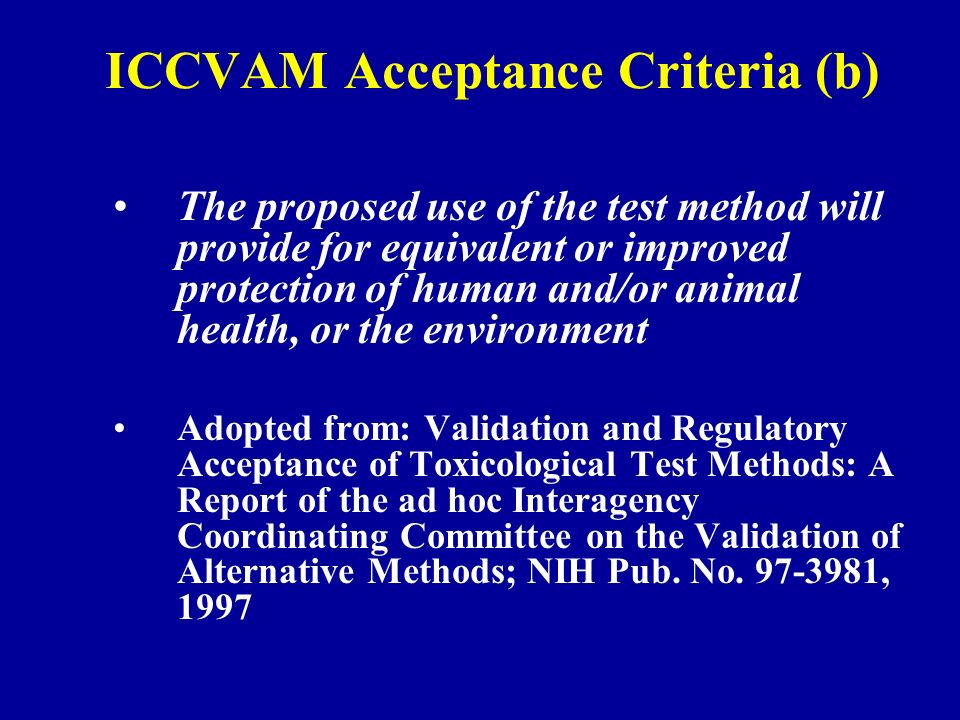 ICCVAM Acceptance Criteria (b) The proposed use of the test method will provide for equivalent or improved protection of human and/or animal health, or the environment Adopted from: Validation and Regulatory Acceptance of Toxicological Test Methods: A Report of the ad hoc Interagency Coordinating Committee on the Validation of Alternative Methods; NIH Pub.
