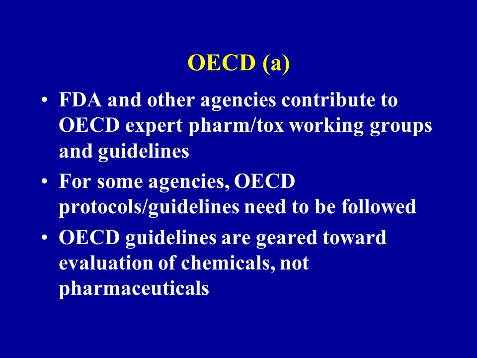 OECD (a) FDA and other agencies contribute to OECD expert pharm/tox working groups and guidelines For some agencies, OECD protocols/guidelines need to be followed OECD guidelines are geared toward evaluation of chemicals, not pharmaceuticals