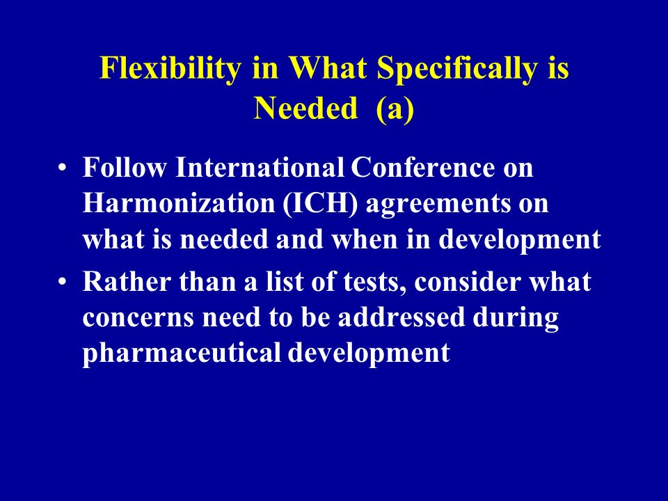 Flexibility in What Specifically is Needed (a) Follow International Conference on Harmonization (ICH) agreements on what is needed and when in development Rather than a list of tests, consider what concerns need to be addressed during pharmaceutical development