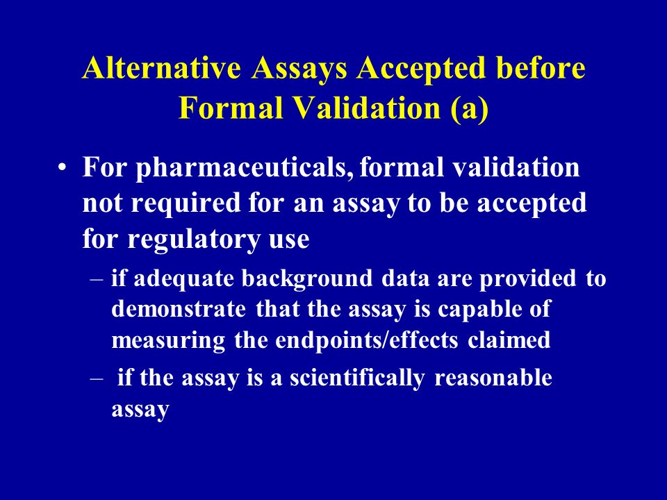 Alternative Assays Accepted before Formal Validation (a) For pharmaceuticals, formal validation not required for an assay to be accepted for regulatory use –if adequate background data are provided to demonstrate that the assay is capable of measuring the endpoints/effects claimed – if the assay is a scientifically reasonable assay