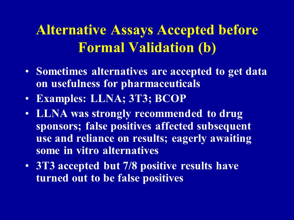 Alternative Assays Accepted before Formal Validation (b) Sometimes alternatives are accepted to get data on usefulness for pharmaceuticals Examples: LLNA; 3T3; BCOP LLNA was strongly recommended to drug sponsors; false positives affected subsequent use and reliance on results; eagerly awaiting some in vitro alternatives 3T3 accepted but 7/8 positive results have turned out to be false positives