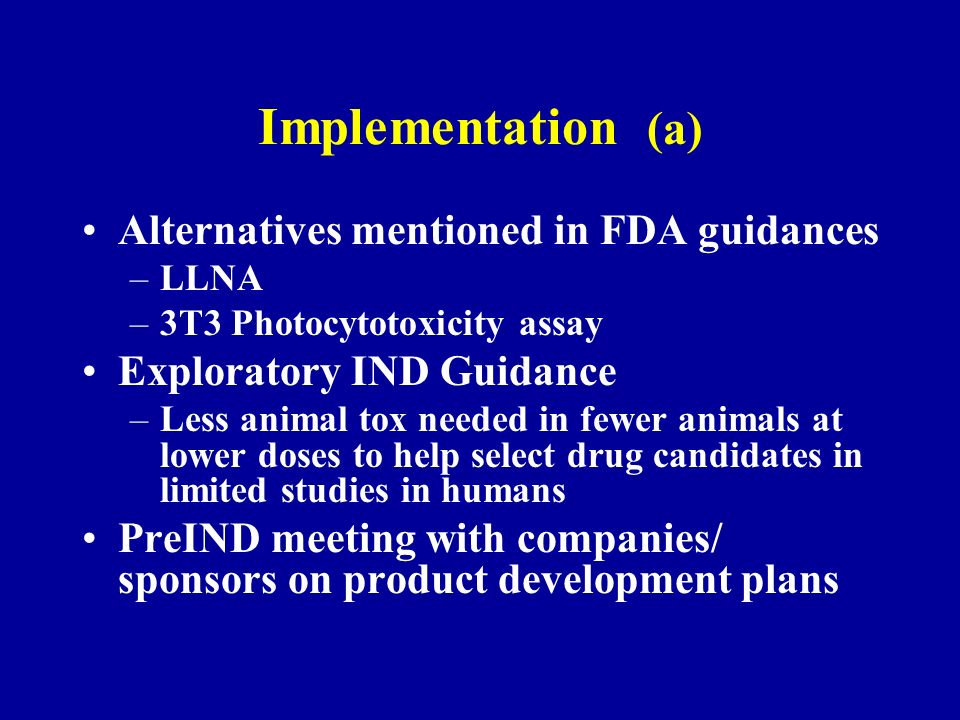 Implementation (a) Alternatives mentioned in FDA guidances –LLNA –3T3 Photocytotoxicity assay Exploratory IND Guidance –Less animal tox needed in fewer animals at lower doses to help select drug candidates in limited studies in humans PreIND meeting with companies/ sponsors on product development plans