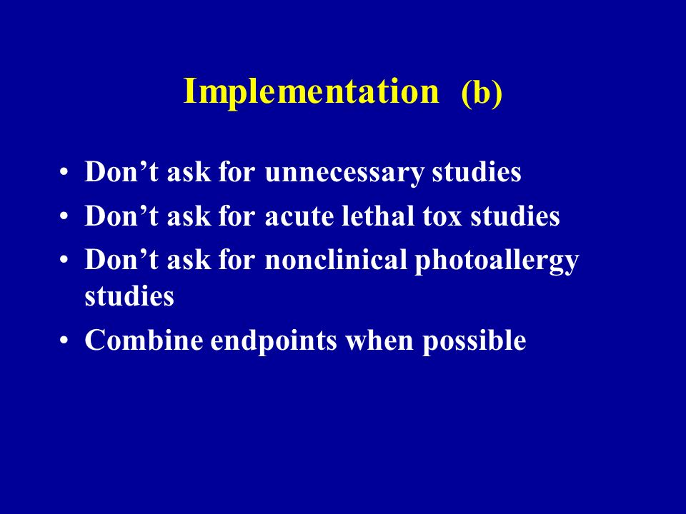 Implementation (b) Dont ask for unnecessary studies Dont ask for acute lethal tox studies Dont ask for nonclinical photoallergy studies Combine endpoints when possible