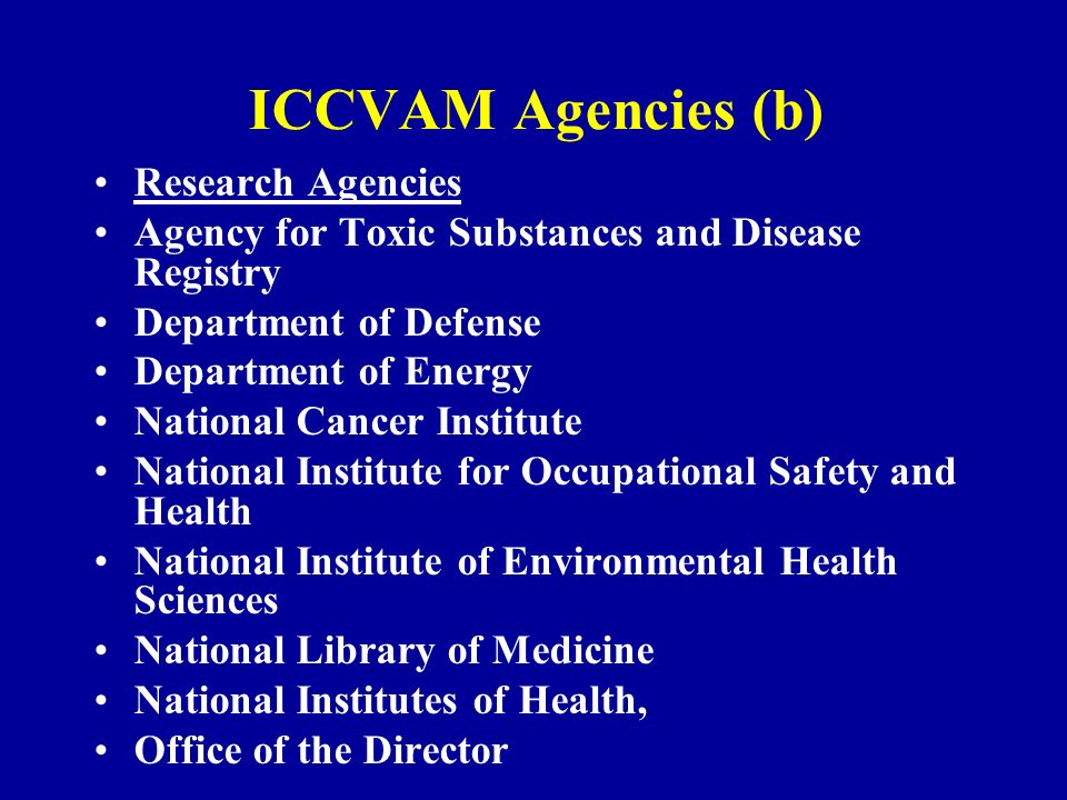 ICCVAM Agencies (b) Research Agencies Agency for Toxic Substances and Disease Registry Department of Defense Department of Energy National Cancer Institute National Institute for Occupational Safety and Health National Institute of Environmental Health Sciences National Library of Medicine National Institutes of Health, Office of the Director