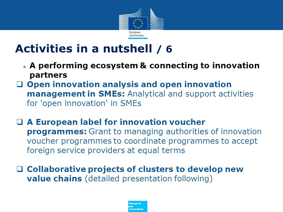 Policy Research and Innovation Activities in a nutshell / 6 A performing ecosystem & connecting to innovation partners Open innovation analysis and open innovation management in SMEs: Analytical and support activities for open innovation in SMEs A European label for innovation voucher programmes: Grant to managing authorities of innovation voucher programmes to coordinate programmes to accept foreign service providers at equal terms Collaborative projects of clusters to develop new value chains (detailed presentation following)