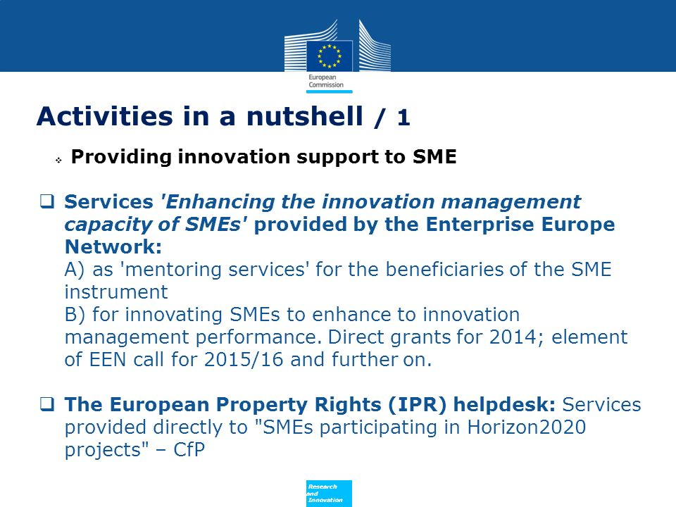 Policy Research and Innovation Activities in a nutshell / 1 Providing innovation support to SME Services Enhancing the innovation management capacity of SMEs provided by the Enterprise Europe Network: A) as mentoring services for the beneficiaries of the SME instrument B) for innovating SMEs to enhance to innovation management performance.