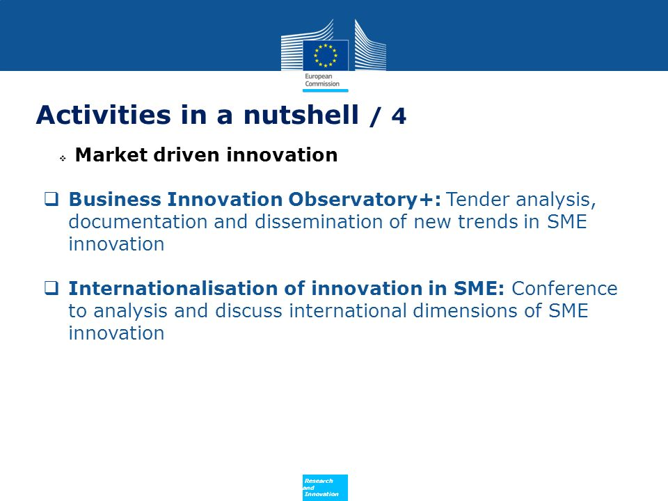 Policy Research and Innovation Activities in a nutshell / 4 Market driven innovation Business Innovation Observatory+: Tender analysis, documentation and dissemination of new trends in SME innovation Internationalisation of innovation in SME: Conference to analysis and discuss international dimensions of SME innovation