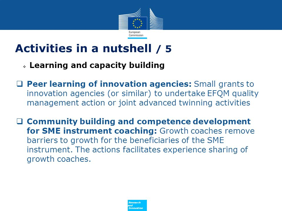 Policy Research and Innovation Activities in a nutshell / 5 Learning and capacity building Peer learning of innovation agencies: Small grants to innovation agencies (or similar) to undertake EFQM quality management action or joint advanced twinning activities Community building and competence development for SME instrument coaching: Growth coaches remove barriers to growth for the beneficiaries of the SME instrument.