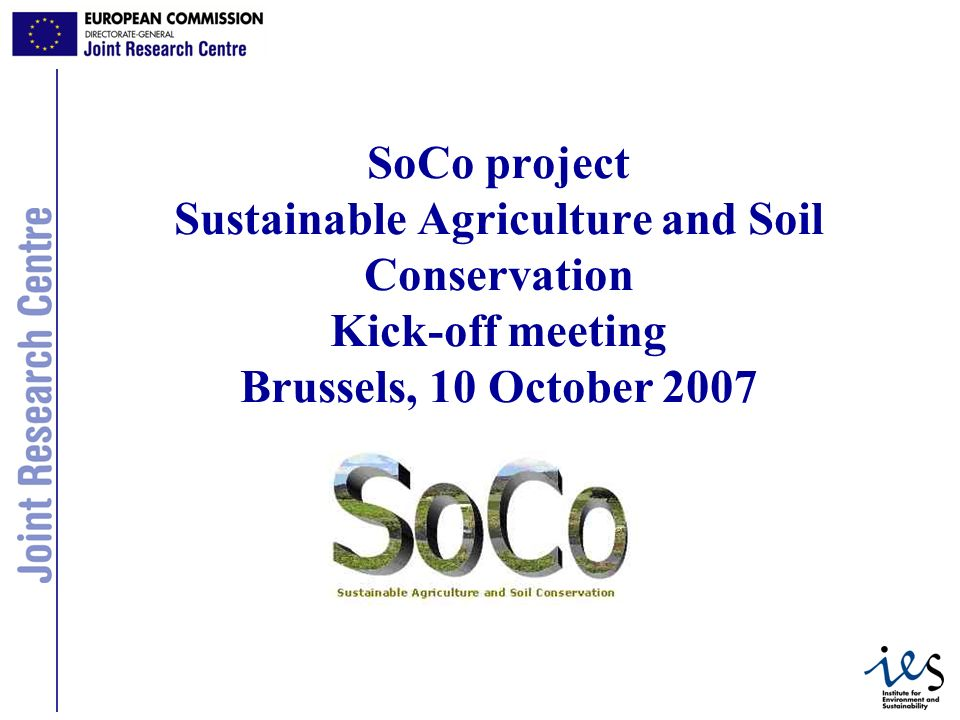 1 SoCo project Sustainable Agriculture and Soil Conservation Kick-off meeting Brussels, 10 October 2007
