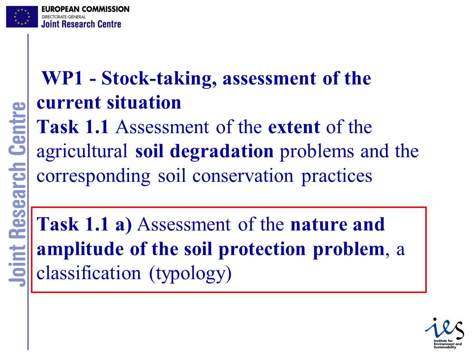 3 WP1 - Stock-taking, assessment of the current situation Task 1.1 Assessment of the extent of the agricultural soil degradation problems and the corresponding soil conservation practices Task 1.1 a) Assessment of the nature and amplitude of the soil protection problem, a classification (typology)