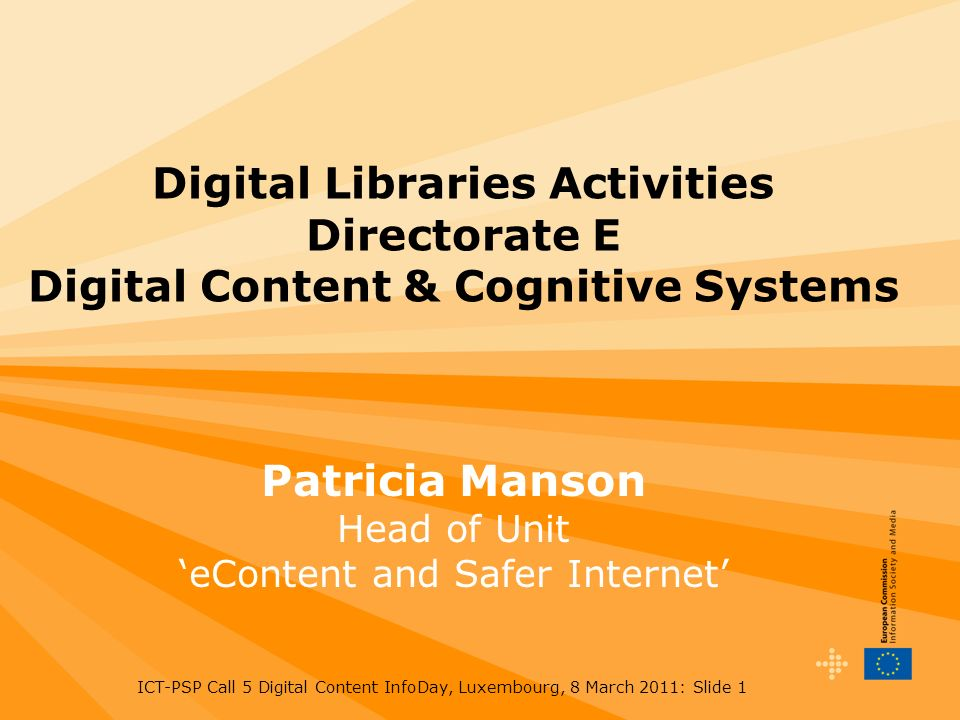 ICT-PSP Call 5 Digital Content InfoDay, Luxembourg, 8 March 2011: Slide 1 Digital Libraries Activities Directorate E Digital Content & Cognitive Systems Patricia Manson Head of Unit eContent and Safer Internet
