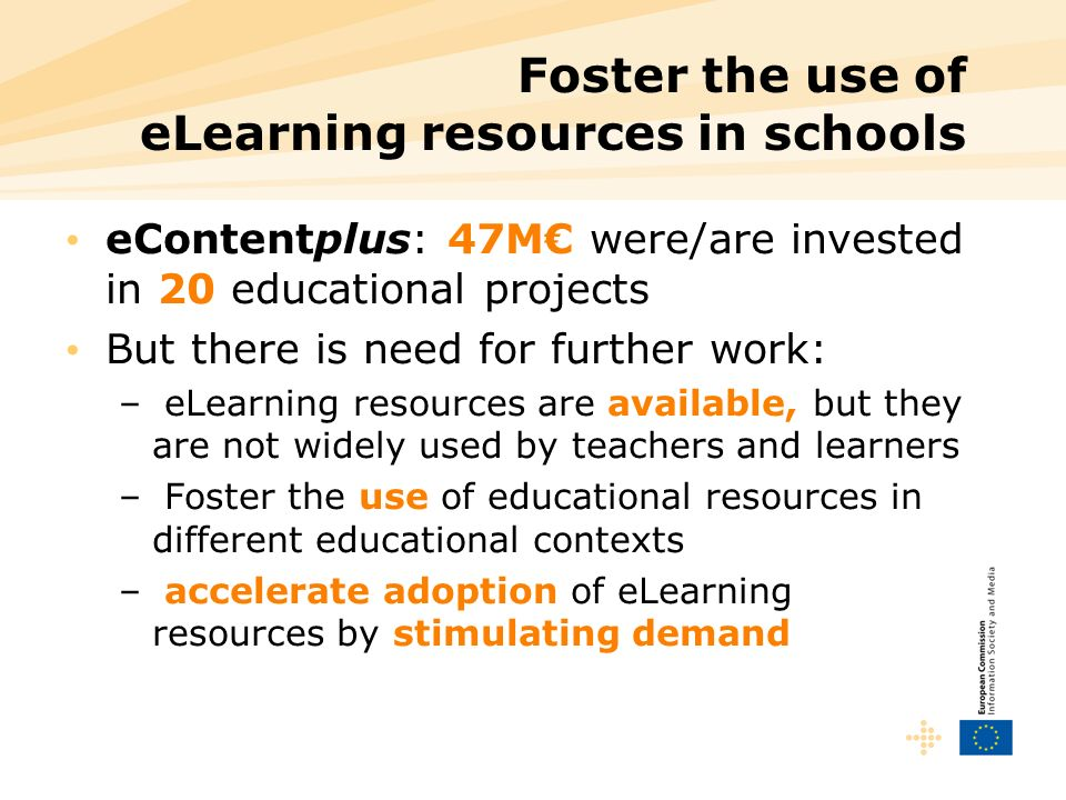 Foster the use of eLearning resources in schools eContentplus: 47M were/are invested in 20 educational projects But there is need for further work: – eLearning resources are available, but they are not widely used by teachers and learners – Foster the use of educational resources in different educational contexts – accelerate adoption of eLearning resources by stimulating demand
