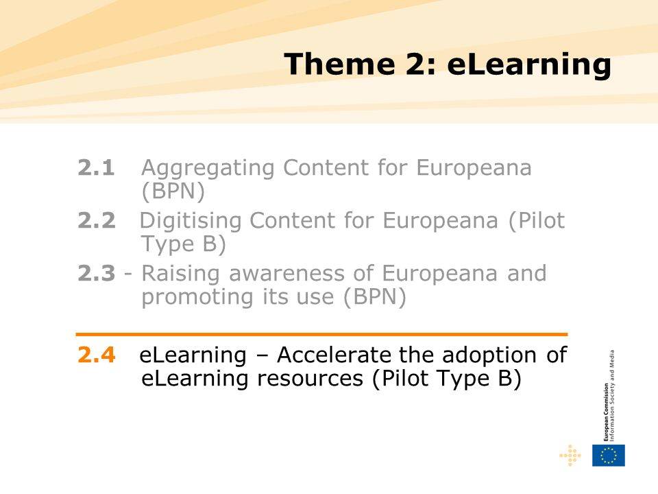 Theme 2: eLearning 2.1 Aggregating Content for Europeana (BPN) 2.2 Digitising Content for Europeana (Pilot Type B) 2.3 - Raising awareness of Europeana and promoting its use (BPN) 2.4 eLearning – Accelerate the adoption of eLearning resources (Pilot Type B)