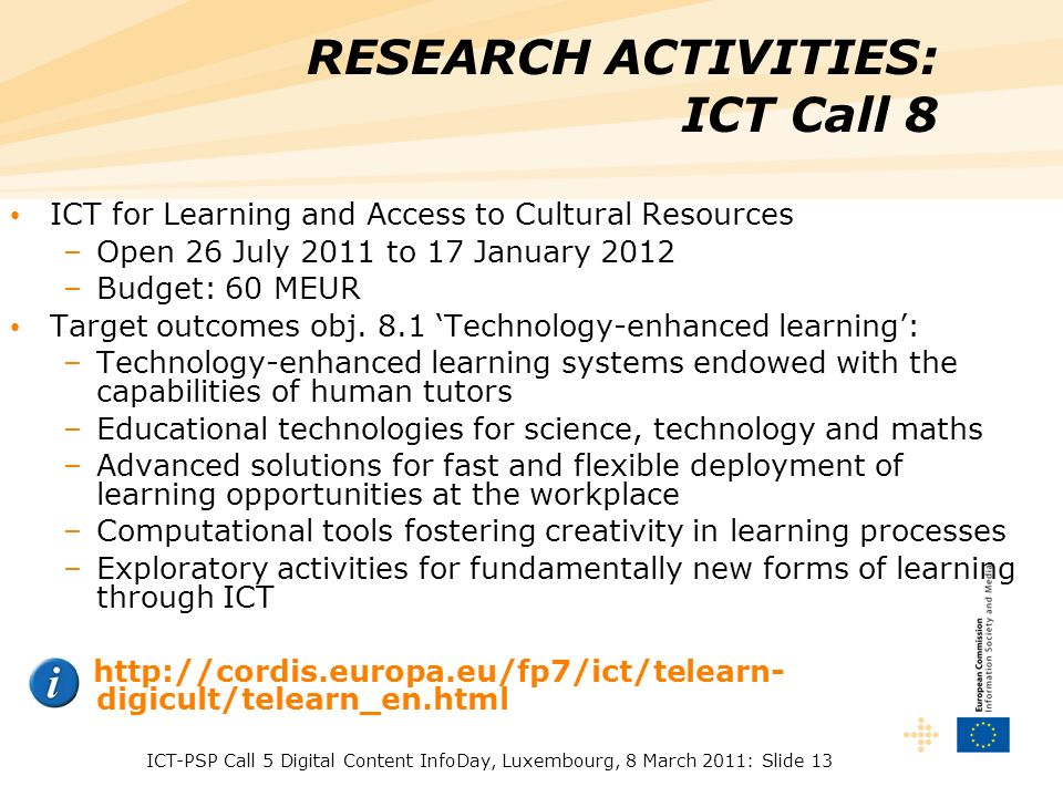 ICT-PSP Call 5 Digital Content InfoDay, Luxembourg, 8 March 2011: Slide 13 RESEARCH ACTIVITIES: ICT Call 8 ICT for Learning and Access to Cultural Res