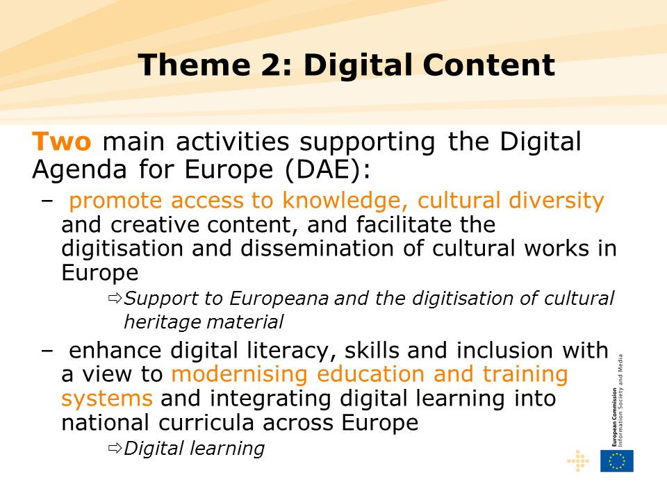 Theme 2: Digital Content Two main activities supporting the Digital Agenda for Europe (DAE): – promote access to knowledge, cultural diversity and creative content, and facilitate the digitisation and dissemination of cultural works in Europe Support to Europeana and the digitisation of cultural heritage material – enhance digital literacy, skills and inclusion with a view to modernising education and training systems and integrating digital learning into national curricula across Europe Digital learning