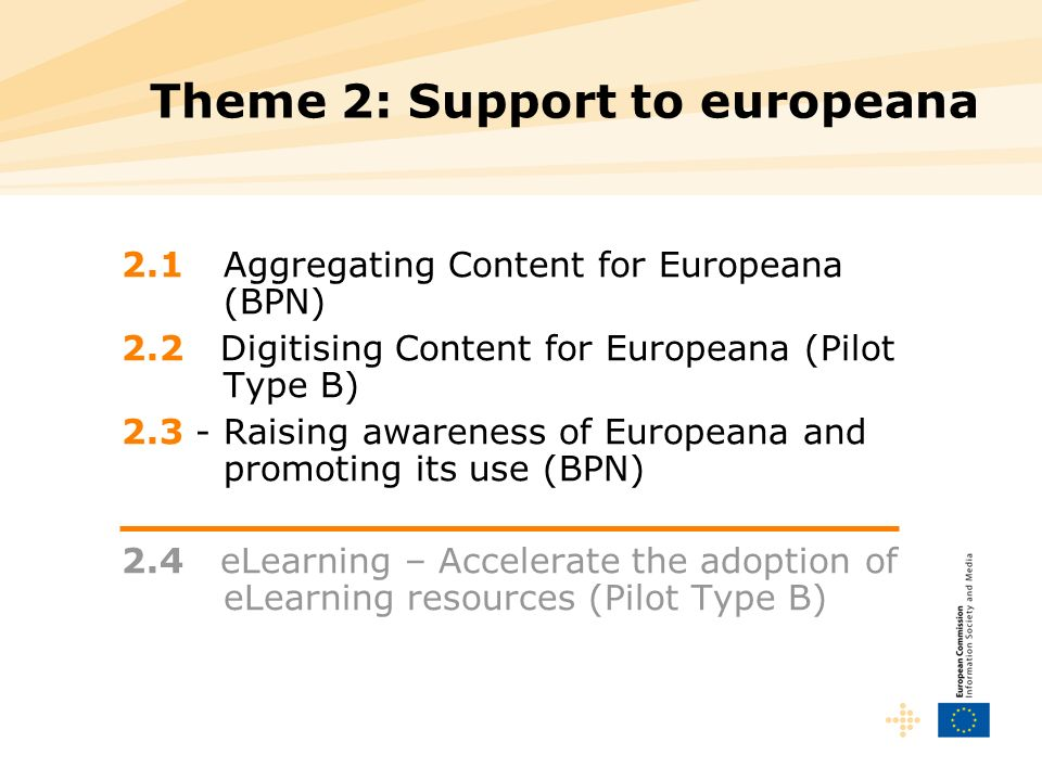 Theme 2: Support to europeana 2.1 Aggregating Content for Europeana (BPN) 2.2 Digitising Content for Europeana (Pilot Type B) 2.3 - Raising awareness of Europeana and promoting its use (BPN) 2.4 eLearning – Accelerate the adoption of eLearning resources (Pilot Type B)