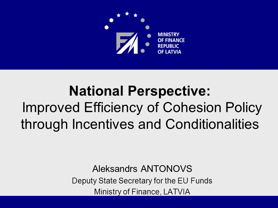 National Perspective: Improved Efficiency of Cohesion Policy through Incentives and Conditionalities Aleksandrs ANTONOVS Deputy State Secretary for the EU Funds Ministry of Finance, LATVIA