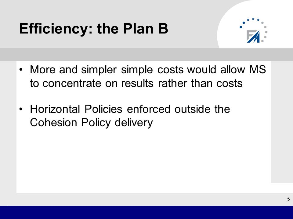Efficiency: the Plan B More and simpler simple costs would allow MS to concentrate on results rather than costs Horizontal Policies enforced outside t