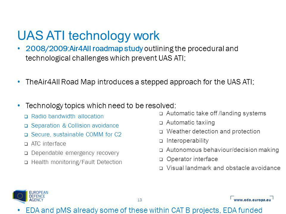 www.eda.europa.eu 13 UAS ATI technology work 2008/2009:Air4All roadmap study outlining the procedural and technological challenges which prevent UAS ATI; TheAir4All Road Map introduces a stepped approach for the UAS ATI; Technology topics which need to be resolved: EDA and pMS already some of these within CAT B projects, EDA funded studies and preparing Joint activities (Status on-going).