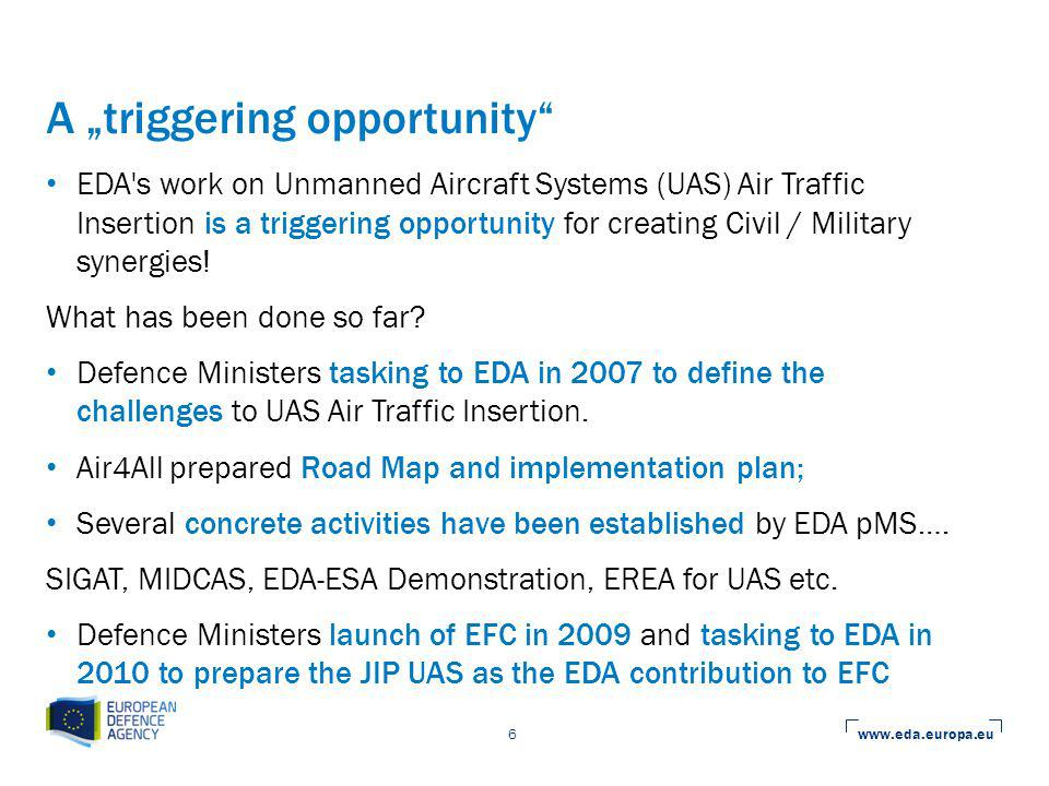 www.eda.europa.eu 6 A triggering opportunity EDA s work on Unmanned Aircraft Systems (UAS) Air Traffic Insertion is a triggering opportunity for creating Civil / Military synergies.