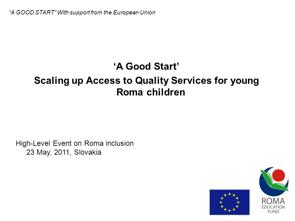 A Good Start project - Main Goals to scale-up access to quality ECEC services for disadvantaged Roma children to raise early childhood development outcomes for Roma children so as to enhance their school readiness and subsequent life opportunities to influence the improvement of the policy framework through complex dissemination activities to use different monitoring and evaluation methods Roma NGOs work with experts, international organisations, local governments A GOOD START With support from the European Union