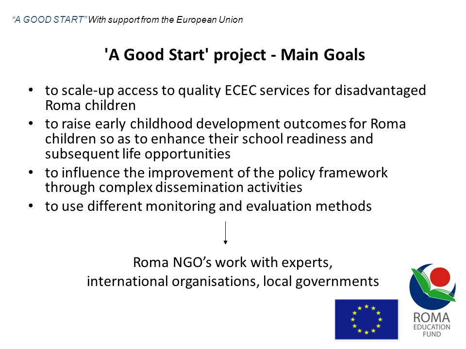 Goal Activity Result (Component A) Goal: raise ECD outcomes for Roma so as to enhance their school readiness and subsequent life opportunities Activity: new kindergarten class + alternative pedagogical programme for the youngest in Zborov, SK, Telechiu, RO, Craiova, RO; transportation from home to kindergarten and back; material support (clothes, shoes, school supplies, etc.); accompaniment for children; Result: capacity problems solved in the localities; improved attendance in the ECD institutions; increased access to quality education A GOOD START With support from the European Union