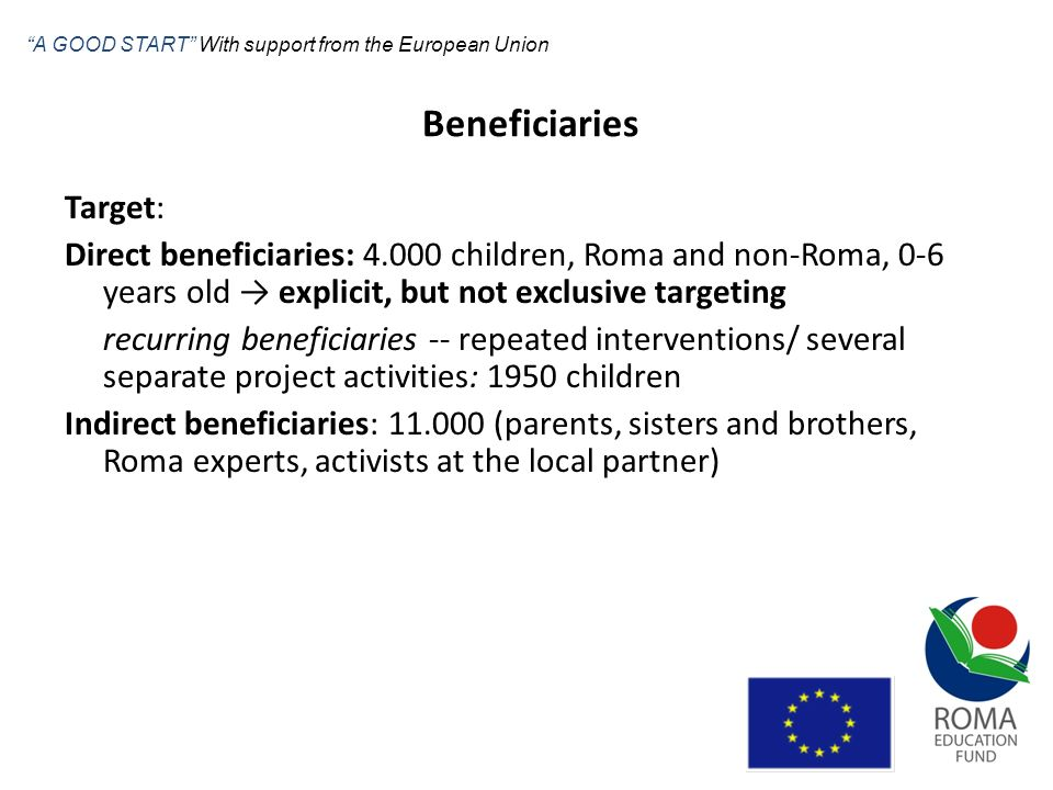 Beneficiaries Target: Direct beneficiaries: 4.000 children, Roma and non-Roma, 0-6 years old explicit, but not exclusive targeting recurring beneficia
