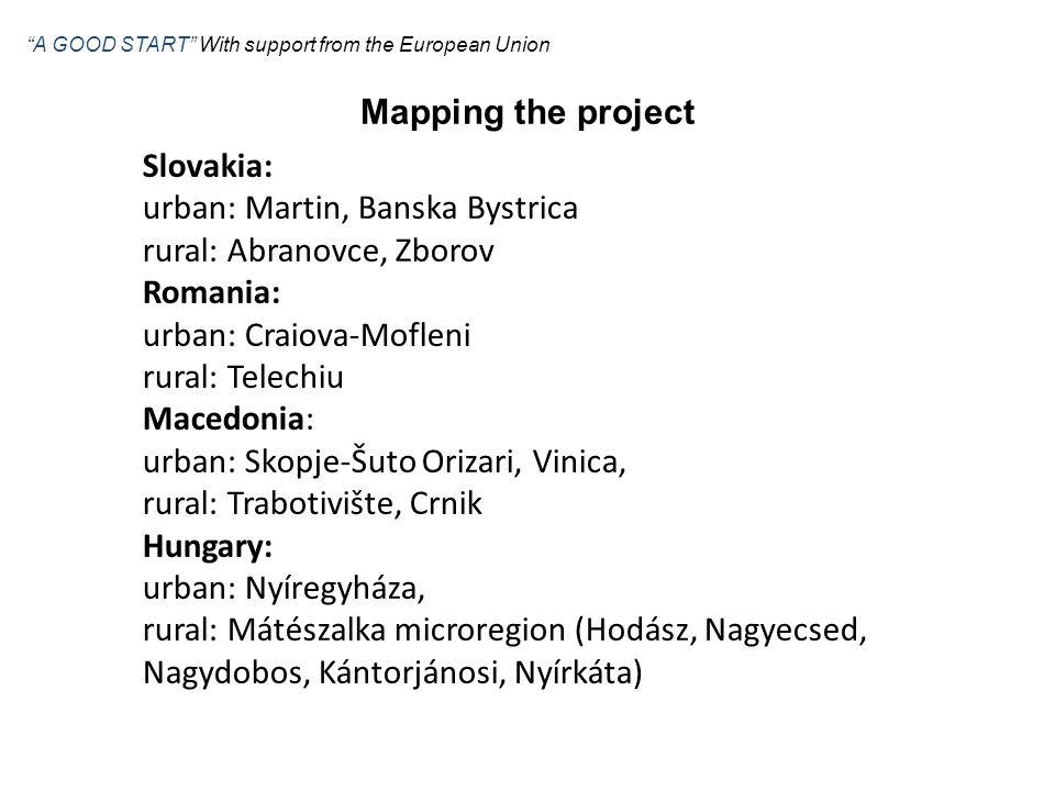 Slovakia: urban: Martin, Banska Bystrica rural: Abranovce, Zborov Romania: urban: Craiova-Mofleni rural: Telechiu Macedonia: urban: Skopje-Šuto Orizari, Vinica, rural: Trabotivište, Crnik Hungary: urban: Nyíregyháza, rural: Mátészalka microregion (Hodász, Nagyecsed, Nagydobos, Kántorjánosi, Nyírkáta) Mapping the project A GOOD START With support from the European Union