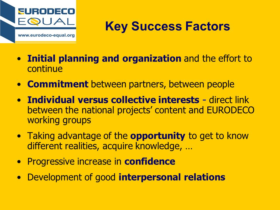 Key Success Factors Initial planning and organization and the effort to continue Commitment between partners, between people Individual versus collective interests - direct link between the national projects content and EURODECO working groups Taking advantage of the opportunity to get to know different realities, acquire knowledge, … Progressive increase in confidence Development of good interpersonal relations