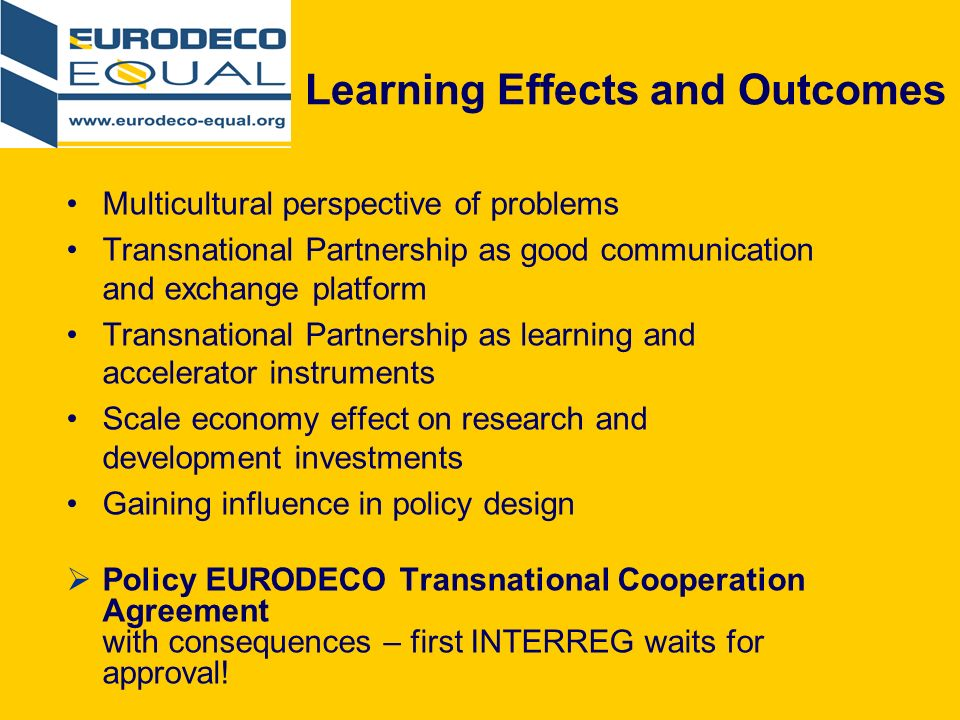 Learning Effects and Outcomes Multicultural perspective of problems Transnational Partnership as good communication and exchange platform Transnational Partnership as learning and accelerator instruments Scale economy effect on research and development investments Gaining influence in policy design Policy EURODECO Transnational Cooperation Agreement with consequences – first INTERREG waits for approval!