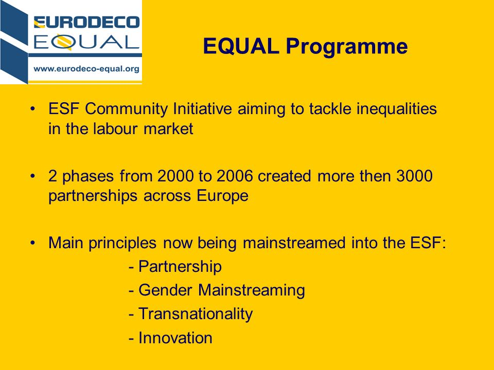 EQUAL Programme ESF Community Initiative aiming to tackle inequalities in the labour market 2 phases from 2000 to 2006 created more then 3000 partnerships across Europe Main principles now being mainstreamed into the ESF: - Partnership - Gender Mainstreaming - Transnationality - Innovation