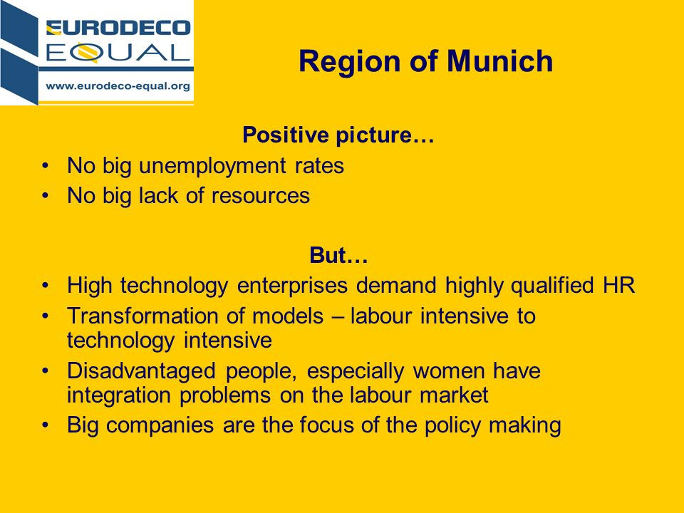 Region of Munich Positive picture… No big unemployment rates No big lack of resources But… High technology enterprises demand highly qualified HR Transformation of models – labour intensive to technology intensive Disadvantaged people, especially women have integration problems on the labour market Big companies are the focus of the policy making