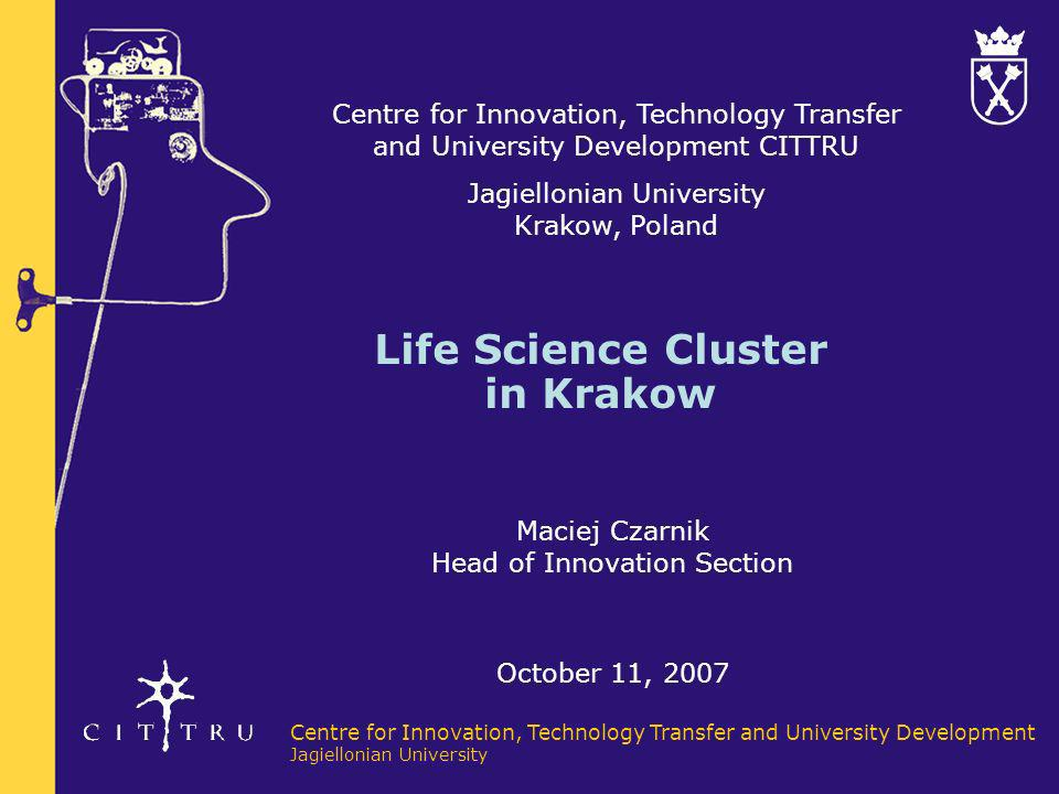 Centre for Innovation, Technology Transfer and University Development Jagiellonian University OVERVIEW Potential in Life Sciences in Malopolska region has been recognised (strong research institutions and rapidly developing bio-med industry) Centre for Innovation (CITTRU), as a part of Jagiellonian University, initiated creation of Life Science Cluster Krakow Cluster is the network organisation which aim is to foster research cooperation between research institutes and industry in Life Science sector Cluster organisation was created in the end of 2006 Achievements of Life Science Cluster are visible after first year of its activity
