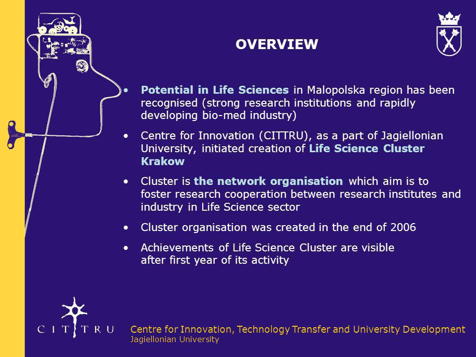 Centre for Innovation, Technology Transfer and University Development Jagiellonian University INTRODUCTION Jagiellonian University & CITTRU in Development of Life Science Cluster Jagiellonian University is one of the best universities in Poland The University offers comprehensive education in Life Sciences: Biotechnology, Chemistry, Physics, Medicine and Pharmacy conducts advanced scientific research in Life Sciences, including world-wide cooperation (prize winner for the most active university in UE Framework Programme) implementing Patent Policy and holistic system of commercialization of IPR; promoting academic entrepreneurship and spin-off companies (CITTRU) 27M EUR for investments at the University from EU funds UJ and CITTRU - initiators of Cluster Life Science Krakow