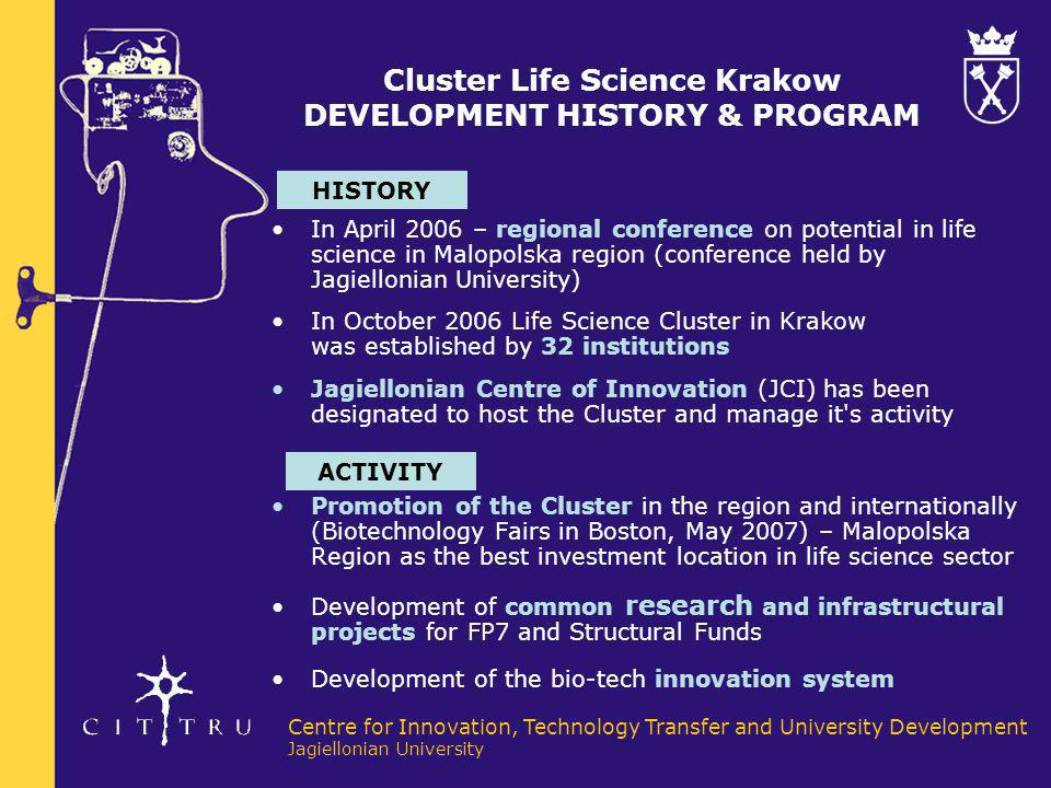 Centre for Innovation, Technology Transfer and University Development Jagiellonian University Cluster Life Science Krakow 36 PARTNERS (19) bio-business - pharmaceutical - service companies in R&D (spin-off) - medical diagnostics - Krakow Economic Zone - consultancy (3) business environment - city authorities - marshal office - regional government (3) most important local authorities (5) R&D institutes - pharmacology - animal production - nuclear physics - surface chemistry - catalysis (2) higher education (4) hospitals four largest hospitals in the region strength in: - oncology - cardiology