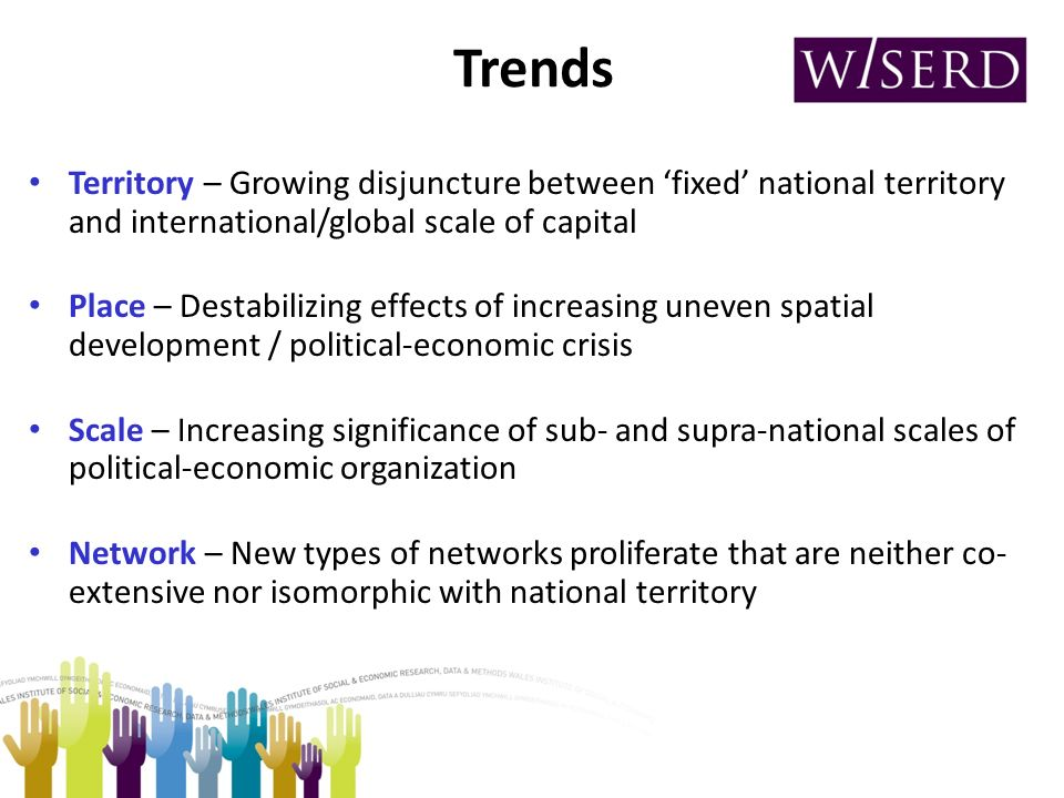 Trends Territory – Growing disjuncture between fixed national territory and international/global scale of capital Place – Destabilizing effects of increasing uneven spatial development / political-economic crisis Scale – Increasing significance of sub- and supra-national scales of political-economic organization Network – New types of networks proliferate that are neither co- extensive nor isomorphic with national territory