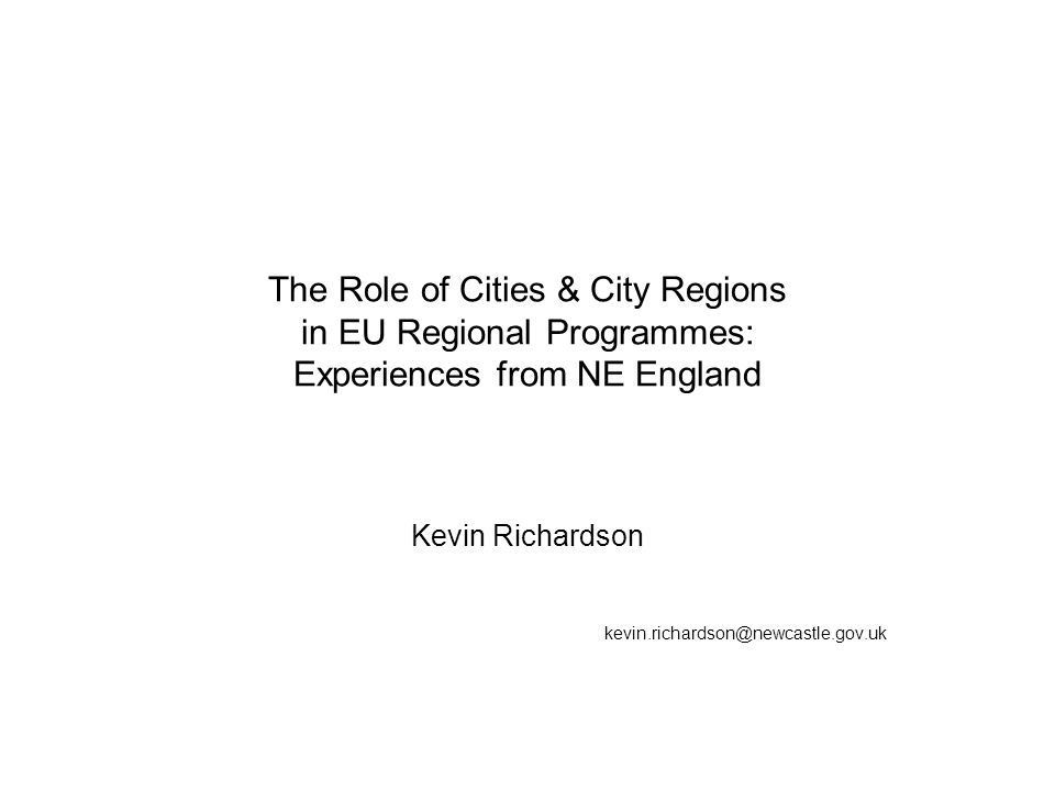 The Role of Cities & City Regions in EU Regional Programmes: Experiences from NE England Kevin Richardson kevin.richardson@newcastle.gov.uk