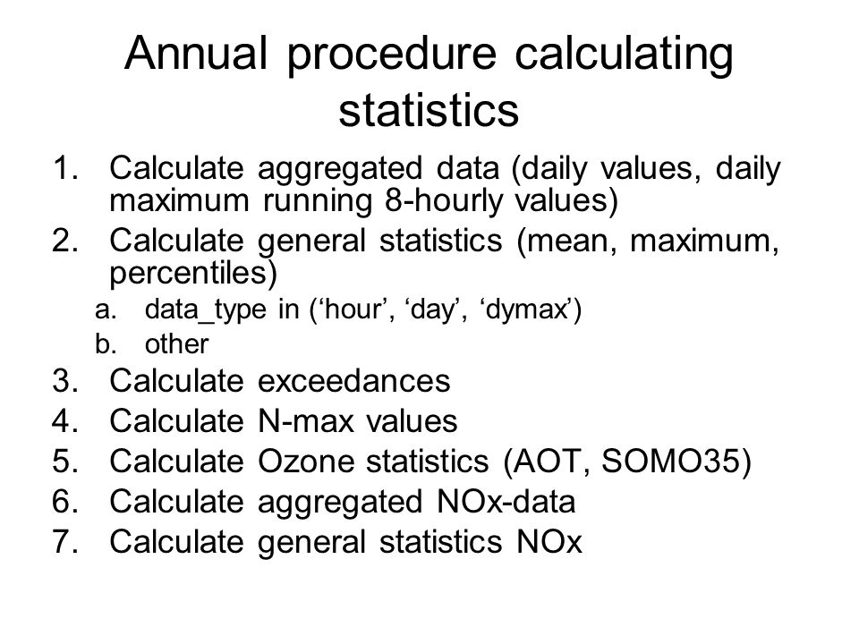 Annual procedure calculating statistics 1.Calculate aggregated data (daily values, daily maximum running 8-hourly values) 2.Calculate general statisti