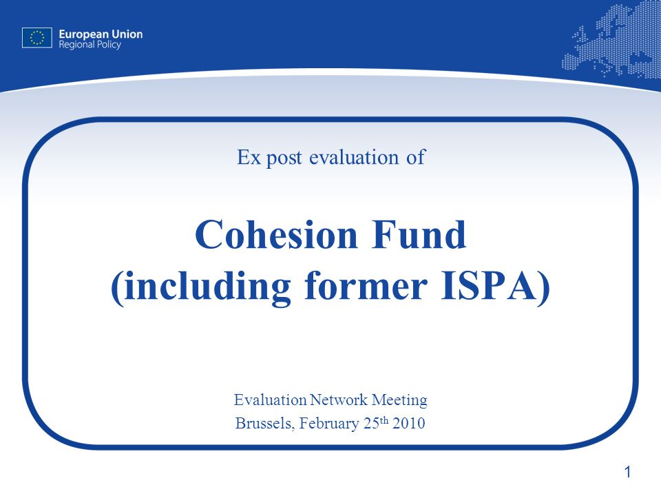 1 Ex post evaluation of Cohesion Fund (including former ISPA) Evaluation Network Meeting Brussels, February 25 th 2010