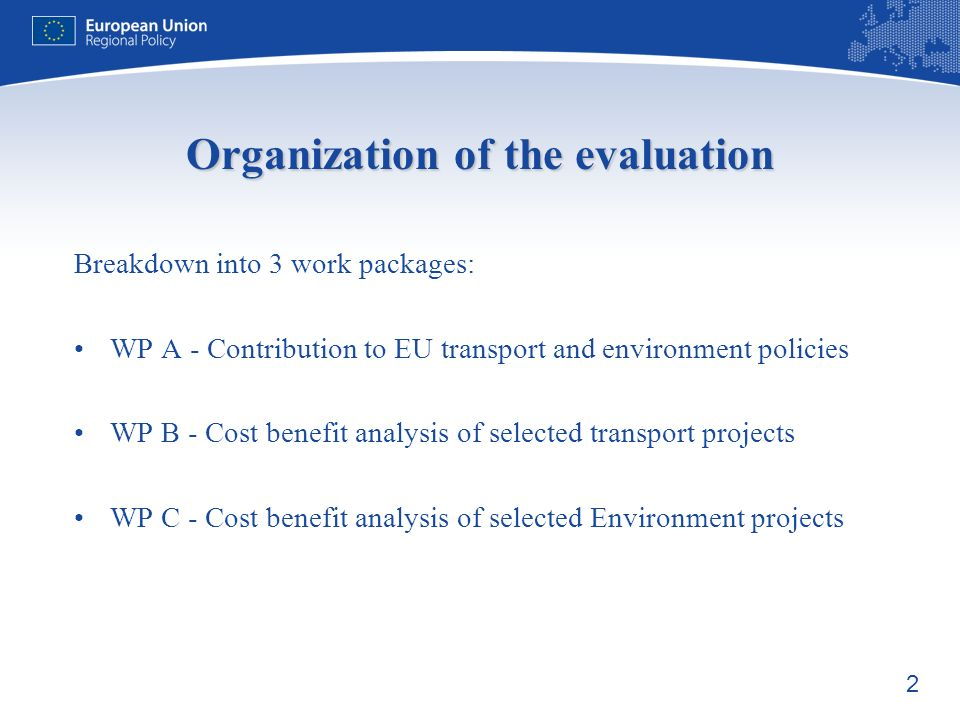 2 Organization of the evaluation Breakdown into 3 work packages: WP A - Contribution to EU transport and environment policies WP B - Cost benefit analysis of selected transport projects WP C - Cost benefit analysis of selected Environment projects