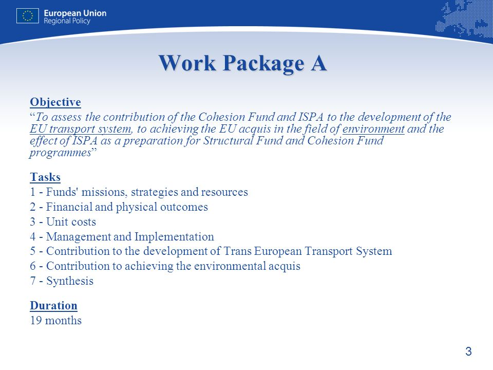 3 Work Package A Objective To assess the contribution of the Cohesion Fund and ISPA to the development of the EU transport system, to achieving the EU acquis in the field of environment and the effect of ISPA as a preparation for Structural Fund and Cohesion Fund programmes Tasks 1 - Funds missions, strategies and resources 2 - Financial and physical outcomes 3 - Unit costs 4 - Management and Implementation 5 - Contribution to the development of Trans European Transport System 6 - Contribution to achieving the environmental acquis 7 - Synthesis Duration 19 months