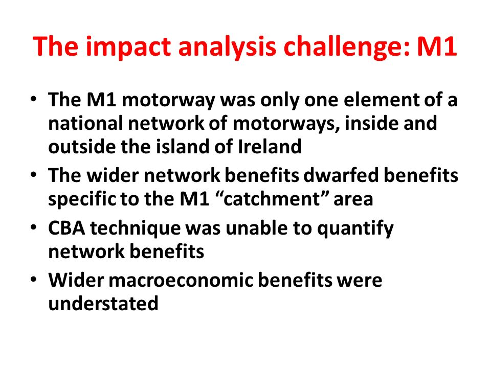 The impact analysis challenge: M1 The M1 motorway was only one element of a national network of motorways, inside and outside the island of Ireland The wider network benefits dwarfed benefits specific to the M1 catchment area CBA technique was unable to quantify network benefits Wider macroeconomic benefits were understated