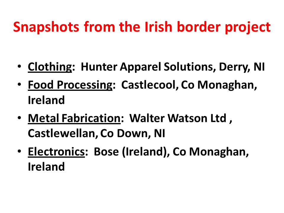 Snapshots from the Irish border project Clothing: Hunter Apparel Solutions, Derry, NI Food Processing: Castlecool, Co Monaghan, Ireland Metal Fabrication: Walter Watson Ltd, Castlewellan, Co Down, NI Electronics: Bose (Ireland), Co Monaghan, Ireland